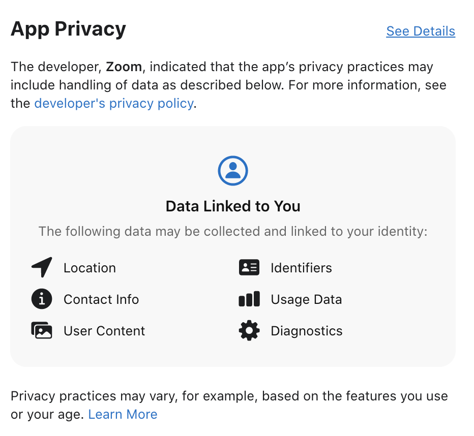 App Privacy  See Details  The developer, Zoom, indicated that the app's privacy practices may  include handling of data as described below. For more information, see  the developer's privacy policy.  Data Linked to You  The following data may be collected and linked to your identity:  Location  o  Contact Info  User Content  Identifiers  Usage Data  Diagnostics  Privacy practices may vary, for example, based on the features you use  or your age. Learn More